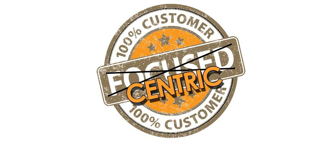 Customer focused vs Customer centric Which Are You and why you should care.